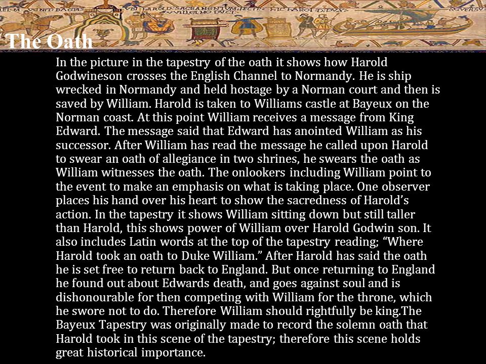 The Oath In the picture in the tapestry of the oath it shows how Harold Godwineson crosses the English Channel to Normandy.