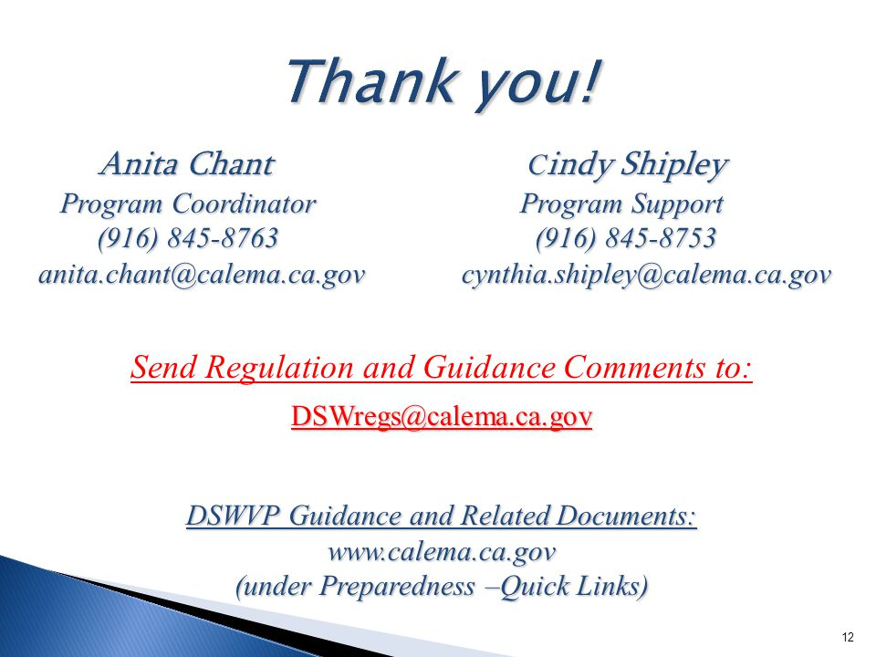 12 Anita Chant C indy Shipley Anita Chant C indy Shipley Program Coordinator Program Support Program Coordinator Program Support (916) 845-8763 (916) 845-8753 (916) 845-8763 (916) 845-8753 anita.chant@calema.ca.gov cynthia.shipley@calema.ca.gov Send Regulation and Guidance Comments to:DSWregs@calema.ca.gov DSWVP Guidance and Related Documents: www.calema.ca.gov (under Preparedness –Quick Links)