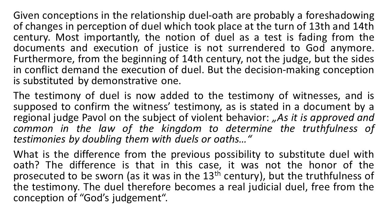 Given conceptions in the relationship duel-oath are probably a foreshadowing of changes in perception of duel which took place at the turn of 13th and 14th century.