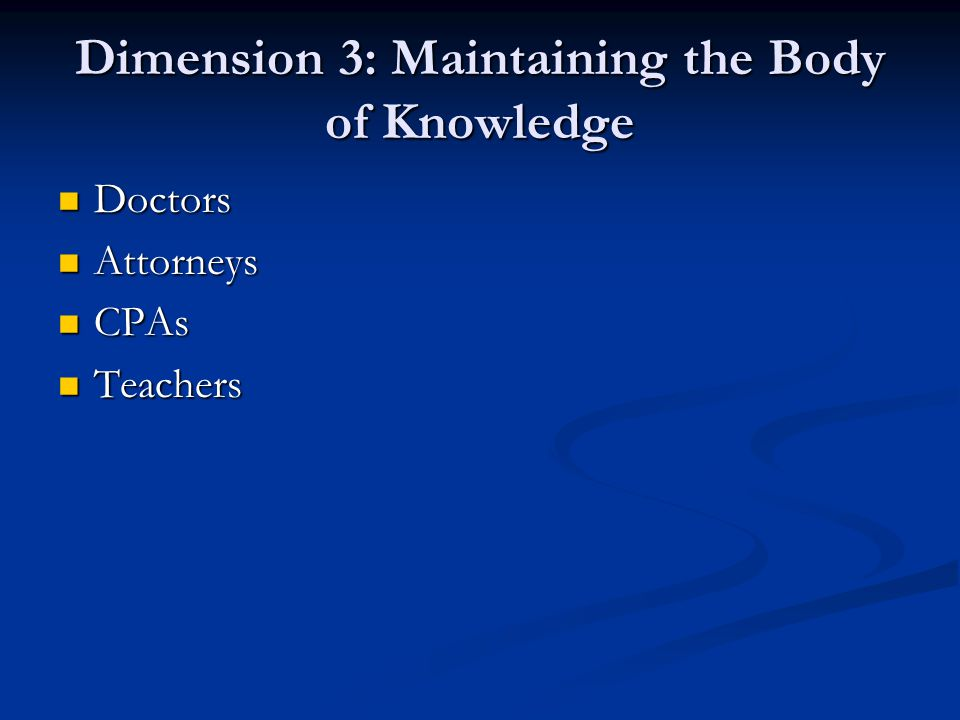 Dimension 3: Maintaining the Body of Knowledge Doctors Doctors Attorneys Attorneys CPAs CPAs Teachers Teachers