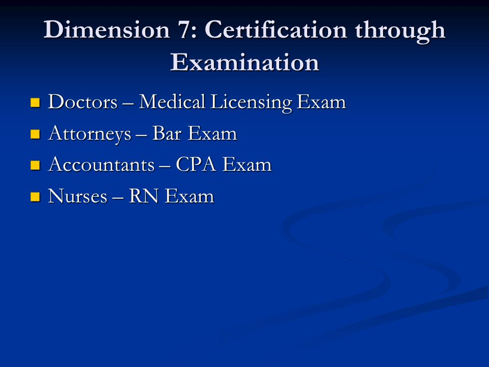 Dimension 7: Certification through Examination Doctors – Medical Licensing Exam Doctors – Medical Licensing Exam Attorneys – Bar Exam Attorneys – Bar