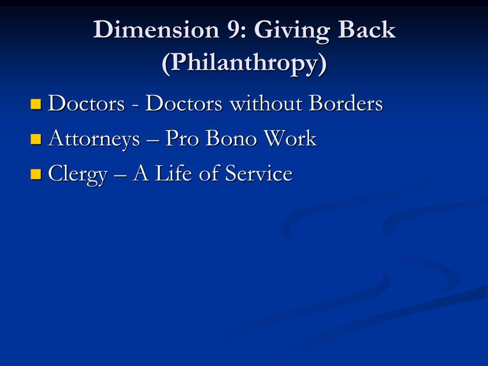 Dimension 9: Giving Back (Philanthropy) Doctors - Doctors without Borders Doctors - Doctors without Borders Attorneys – Pro Bono Work Attorneys – Pro Bono Work Clergy – A Life of Service Clergy – A Life of Service
