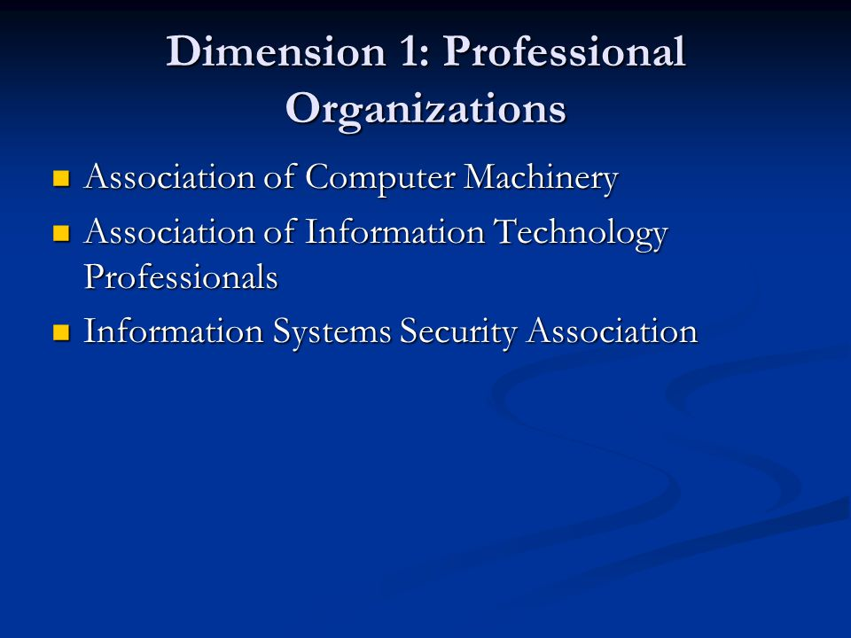 Dimension 1: Professional Organizations Association of Computer Machinery Association of Computer Machinery Association of Information Technology Professionals Association of Information Technology Professionals Information Systems Security Association Information Systems Security Association