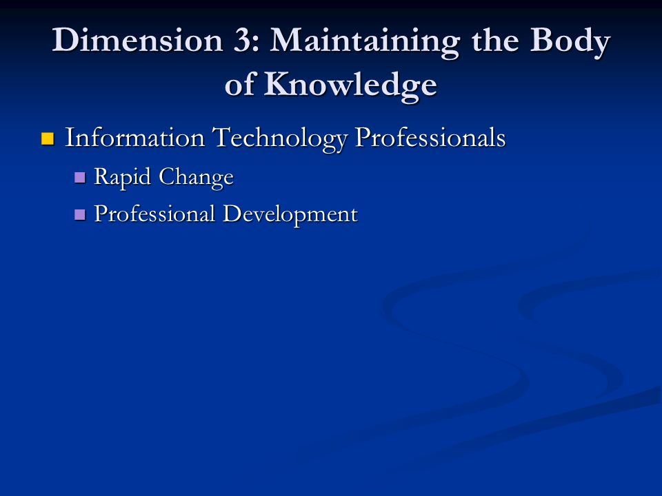 Dimension 3: Maintaining the Body of Knowledge Information Technology Professionals Information Technology Professionals Rapid Change Rapid Change Pro