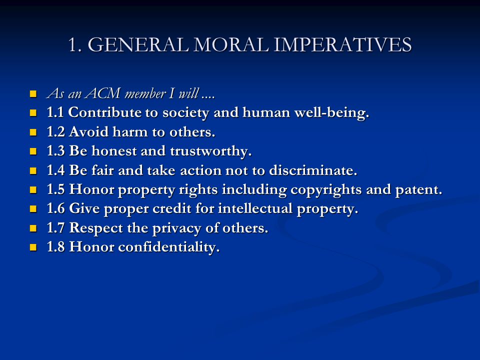 1. GENERAL MORAL IMPERATIVES As an ACM member I will.... As an ACM member I will.... 1.1 Contribute to society and human well-being. 1.1 Contribute to
