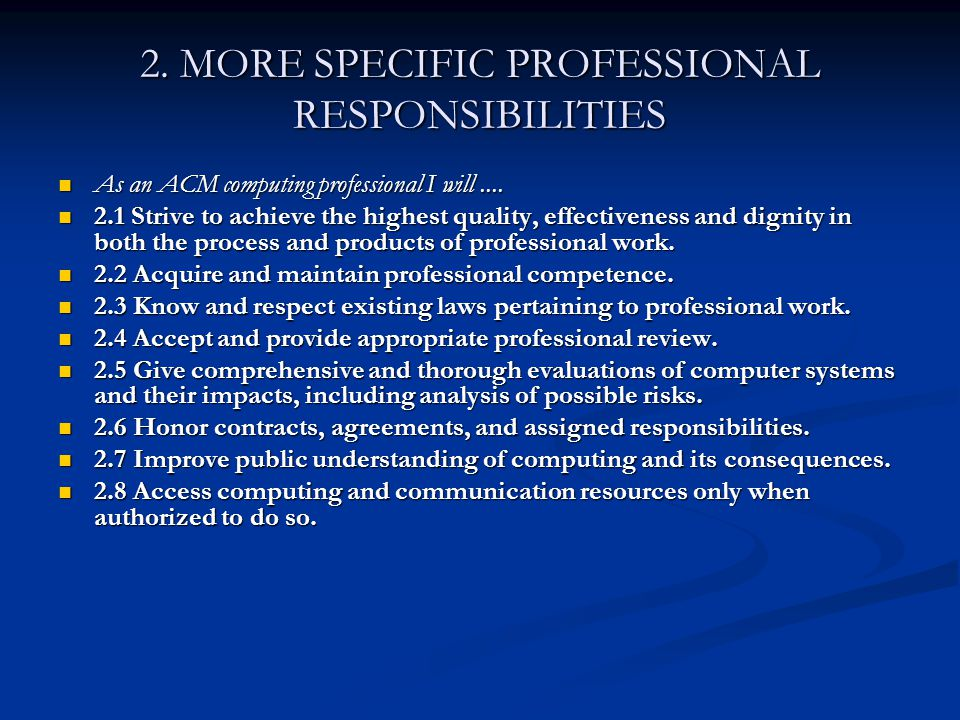 2. MORE SPECIFIC PROFESSIONAL RESPONSIBILITIES As an ACM computing professional I will.... As an ACM computing professional I will.... 2.1 Strive to a