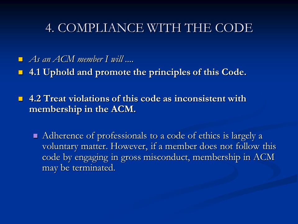 4. COMPLIANCE WITH THE CODE As an ACM member I will.... As an ACM member I will.... 4.1 Uphold and promote the principles of this Code. 4.1 Uphold and