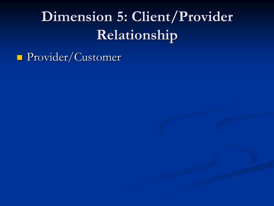 Dimension 5: Client/Provider Relationship Provider/Customer Provider/Customer