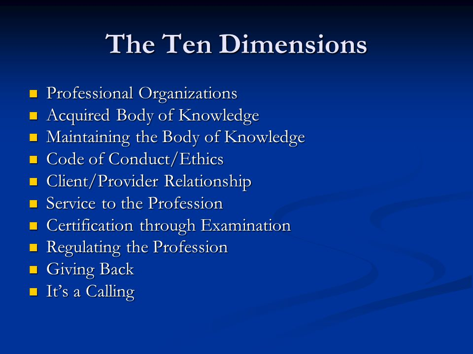 The Ten Dimensions Professional Organizations Professional Organizations Acquired Body of Knowledge Acquired Body of Knowledge Maintaining the Body of