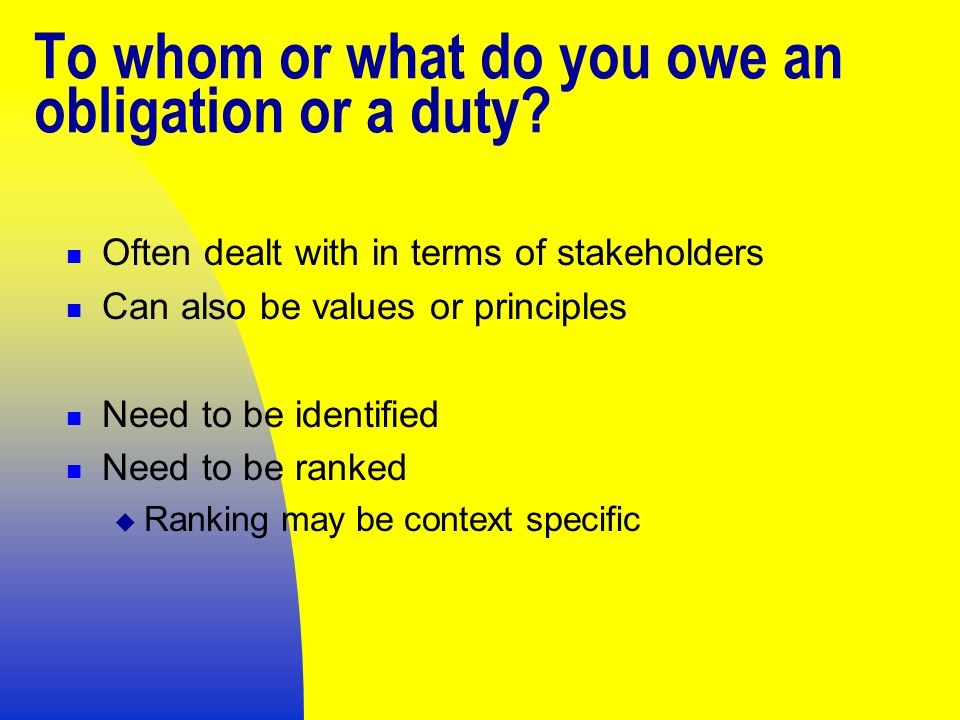 To whom or what do you owe an obligation or a duty.