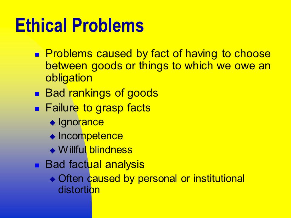 Ethical Problems Problems caused by fact of having to choose between goods or things to which we owe an obligation Bad rankings of goods Failure to grasp facts  Ignorance  Incompetence  Willful blindness Bad factual analysis  Often caused by personal or institutional distortion