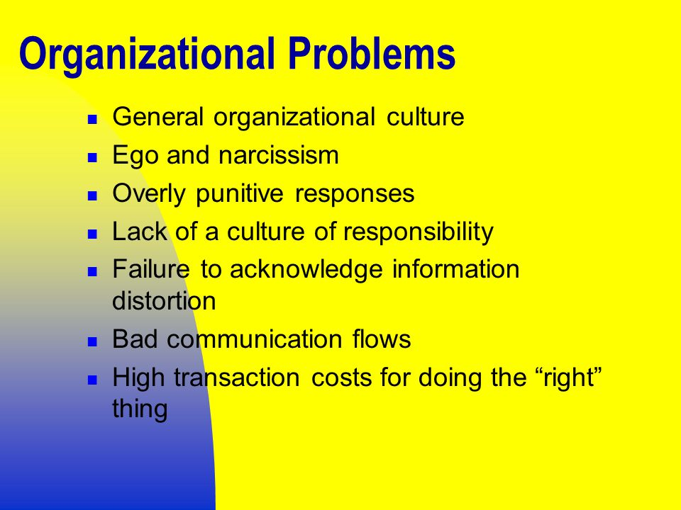 Organizational Problems General organizational culture Ego and narcissism Overly punitive responses Lack of a culture of responsibility Failure to acknowledge information distortion Bad communication flows High transaction costs for doing the right thing