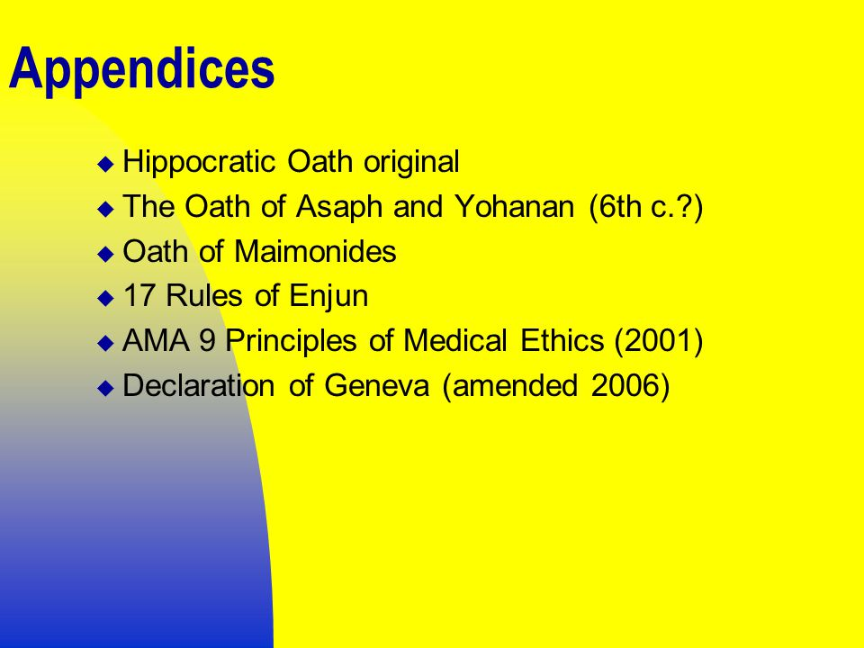 Appendices  Hippocratic Oath original  The Oath of Asaph and Yohanan (6th c. )  Oath of Maimonides  17 Rules of Enjun  AMA 9 Principles of Medical Ethics (2001)  Declaration of Geneva (amended 2006)