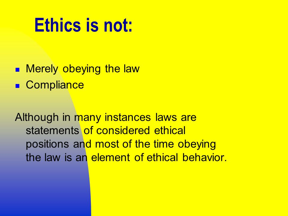 Ethics is not: Merely obeying the law Compliance Although in many instances laws are statements of considered ethical positions and most of the time obeying the law is an element of ethical behavior.