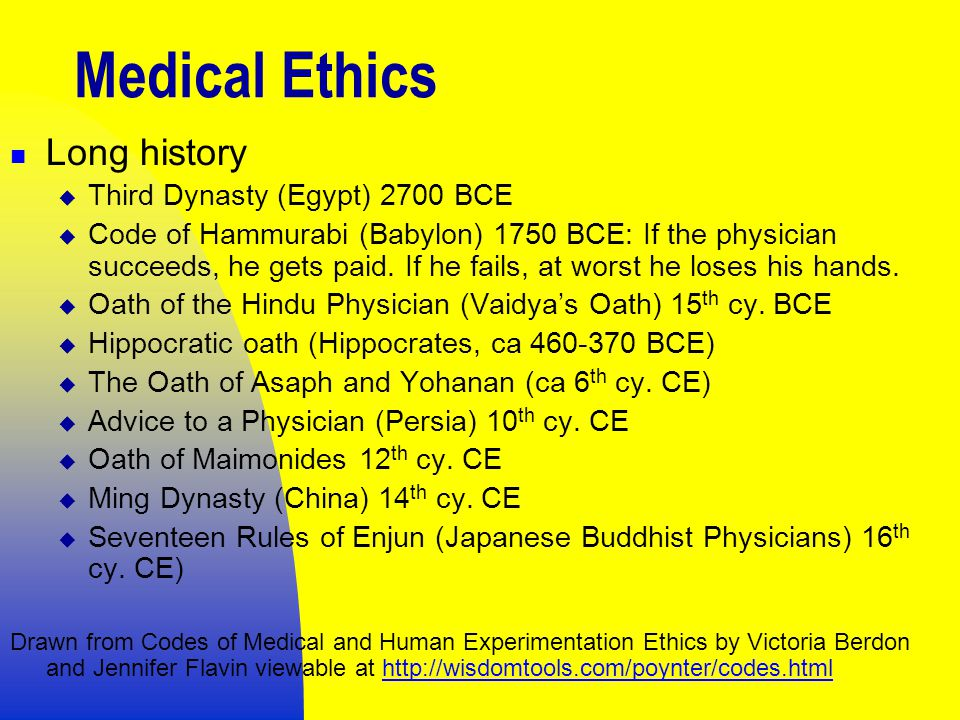 Medical Ethics Long history  Third Dynasty (Egypt) 2700 BCE  Code of Hammurabi (Babylon) 1750 BCE: If the physician succeeds, he gets paid.