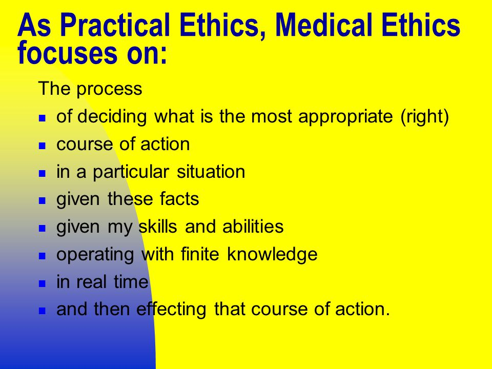 As Practical Ethics, Medical Ethics focuses on: The process of deciding what is the most appropriate (right) course of action in a particular situation given these facts given my skills and abilities operating with finite knowledge in real time and then effecting that course of action.