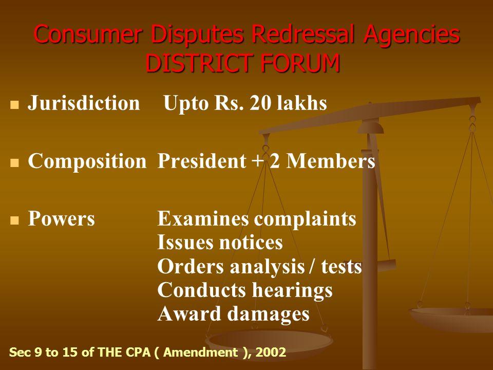 Consumer Disputes Redressal Agencies DISTRICT FORUM Consumer Disputes Redressal Agencies DISTRICT FORUM Jurisdiction Upto Rs. 20 lakhs Composition Pre