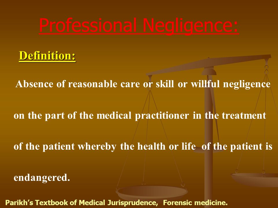 Professional Negligence: Definition: Definition: Absence of reasonable care or skill or willful negligence on the part of the medical practitioner in