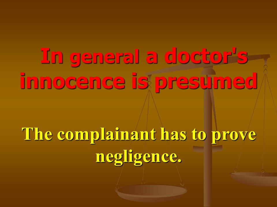 In general a doctor's innocence is presumed In general a doctor's innocence is presumed The complainant has to prove negligence.