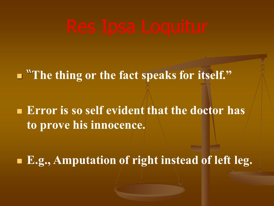 """Res Ipsa Loquitur """" The thing or the fact speaks for itself."""" Error is so self evident that the doctor has to prove his innocence. E.g., Amputation of"""