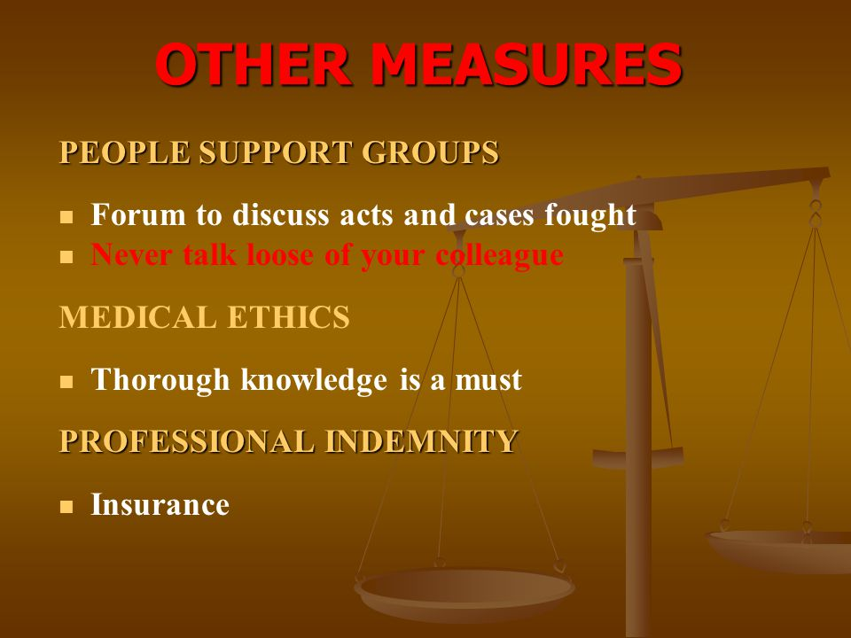 OTHER MEASURES PEOPLE SUPPORT GROUPS Forum to discuss acts and cases fought Never talk loose of your colleague MEDICAL ETHICS Thorough knowledge is a