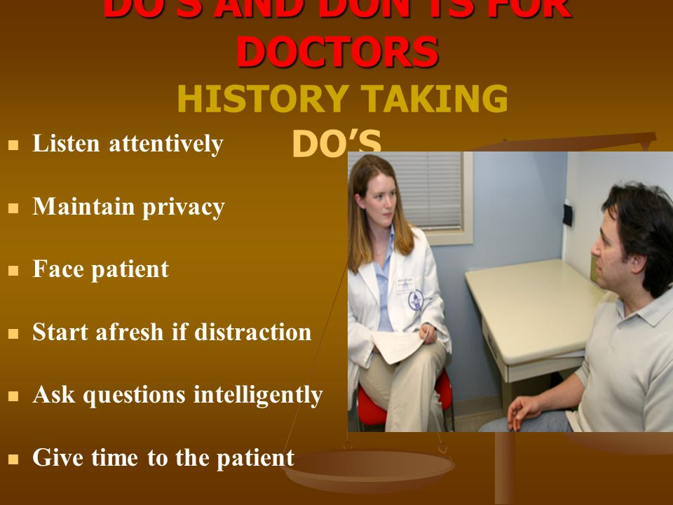 DO'S AND DON'TS FOR DOCTORS DO'S AND DON'TS FOR DOCTORS HISTORY TAKING DO'S Listen attentively Maintain privacy Face patient Start afresh if distracti