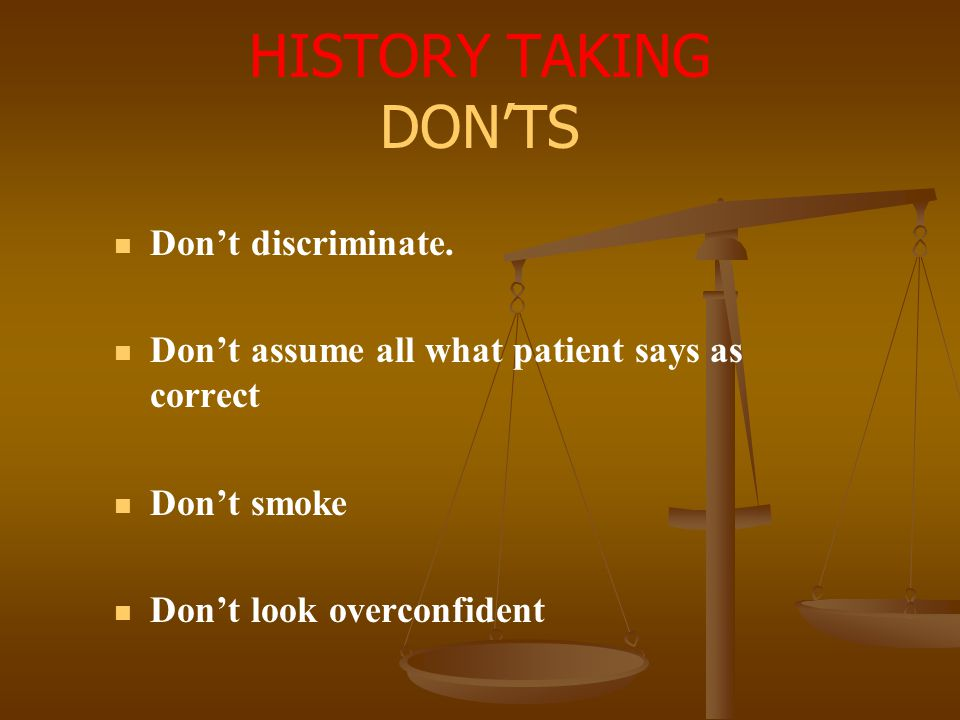 HISTORY TAKING DON'TS Don't discriminate. Don't assume all what patient says as correct Don't smoke Don't look overconfident