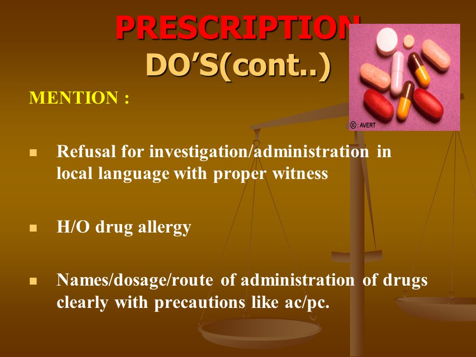 PRESCRIPTION DO'S(cont..) MENTION : Refusal for investigation/administration in local language with proper witness H/O drug allergy Names/dosage/route
