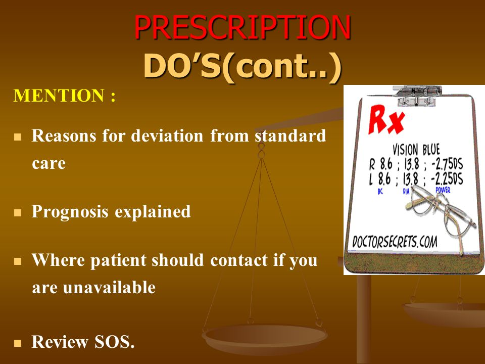 PRESCRIPTION DO'S(cont..) MENTION : Reasons for deviation from standard care Prognosis explained Where patient should contact if you are unavailable R