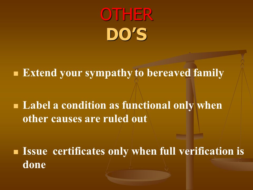 OTHER DO'S Extend your sympathy to bereaved family Label a condition as functional only when other causes are ruled out Issue certificates only when f