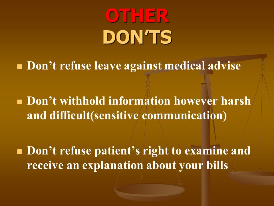OTHER DON'TS Don't refuse leave against medical advise Don't withhold information however harsh and difficult(sensitive communication) Don't refuse pa