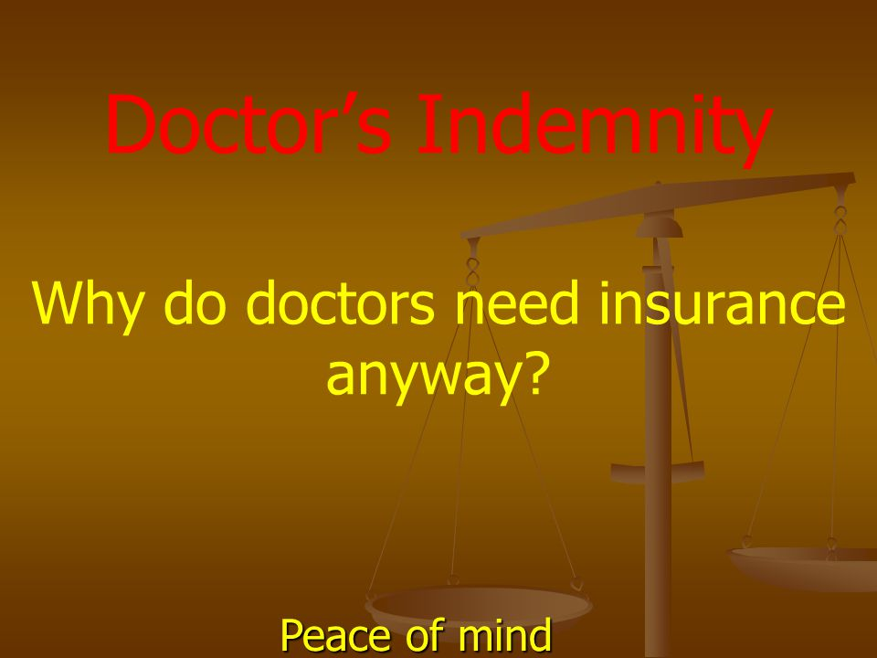 Doctor's Indemnity Why do doctors need insurance anyway? Peace of mind