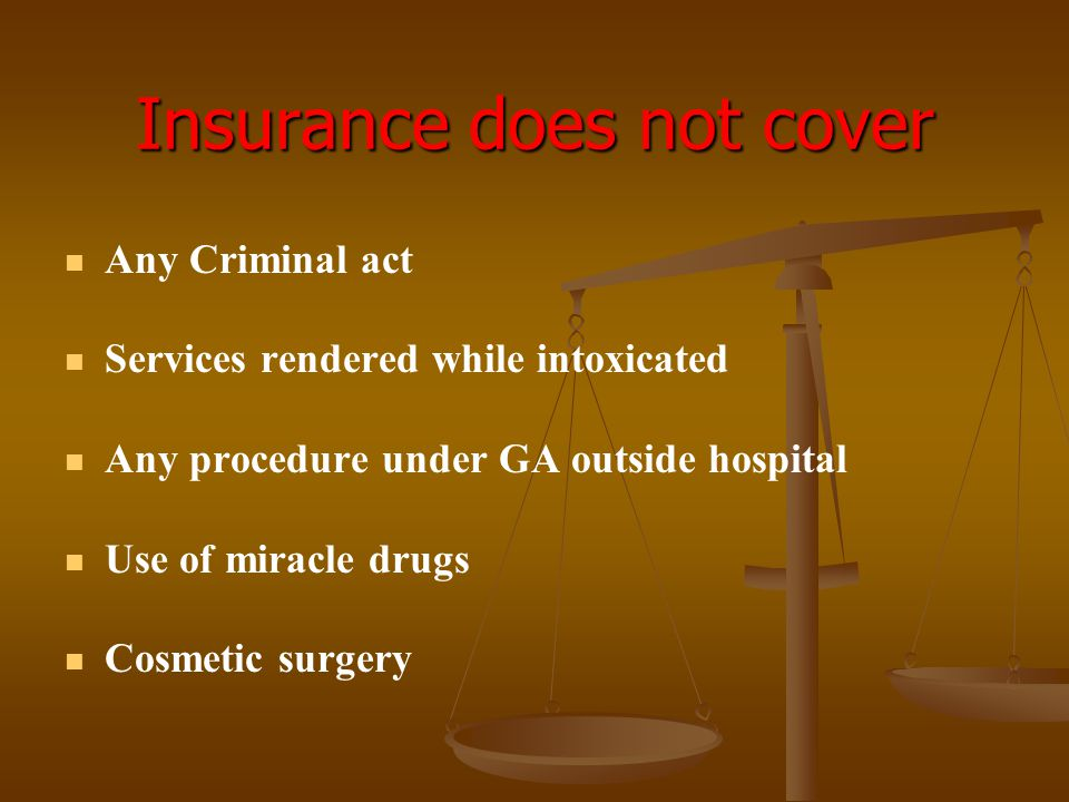 Insurance does not cover Any Criminal act Services rendered while intoxicated Any procedure under GA outside hospital Use of miracle drugs Cosmetic su