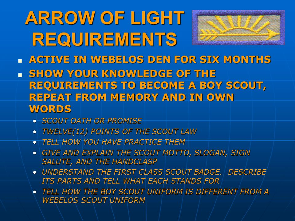 ARROW OF LIGHT REQUIREMENTS ACTIVE IN WEBELOS DEN FOR SIX MONTHS ACTIVE IN WEBELOS DEN FOR SIX MONTHS SHOW YOUR KNOWLEDGE OF THE REQUIREMENTS TO BECOME A BOY SCOUT, REPEAT FROM MEMORY AND IN OWN WORDS SHOW YOUR KNOWLEDGE OF THE REQUIREMENTS TO BECOME A BOY SCOUT, REPEAT FROM MEMORY AND IN OWN WORDS SCOUT OATH OR PROMISESCOUT OATH OR PROMISE TWELVE(12) POINTS OF THE SCOUT LAWTWELVE(12) POINTS OF THE SCOUT LAW TELL HOW YOU HAVE PRACTICE THEMTELL HOW YOU HAVE PRACTICE THEM GIVE AND EXPLAIN THE SCOUT MOTTO, SLOGAN, SIGN SALUTE, AND THE HANDCLASPGIVE AND EXPLAIN THE SCOUT MOTTO, SLOGAN, SIGN SALUTE, AND THE HANDCLASP UNDERSTAND THE FIRST CLASS SCOUT BADGE.