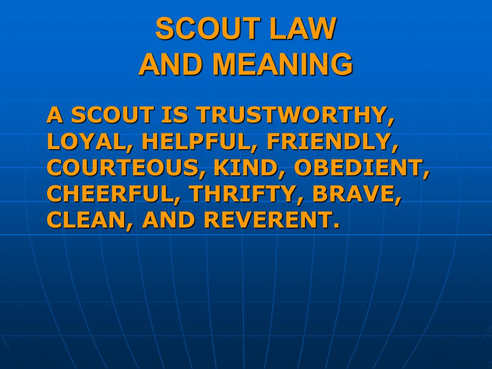 SCOUT LAW AND MEANING A SCOUT IS TRUSTWORTHY, LOYAL, HELPFUL, FRIENDLY, COURTEOUS, KIND, OBEDIENT, CHEERFUL, THRIFTY, BRAVE, CLEAN, AND REVERENT.