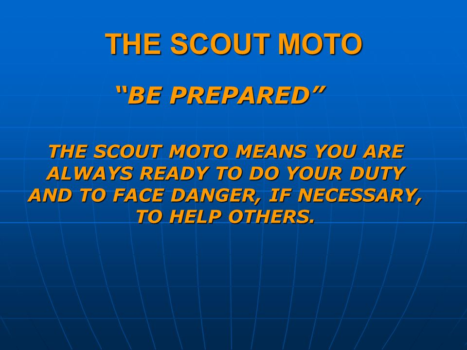 THE SCOUT MOTO BE PREPARED THE SCOUT MOTO MEANS YOU ARE ALWAYS READY TO DO YOUR DUTY AND TO FACE DANGER, IF NECESSARY, TO HELP OTHERS.