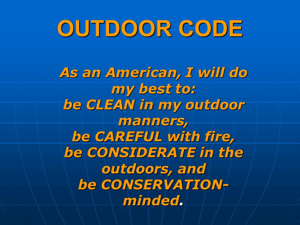 OUTDOOR CODE As an American, I will do my best to: be CLEAN in my outdoor manners, be CAREFUL with fire, be CONSIDERATE in the outdoors, and be CONSERVATION- minded.