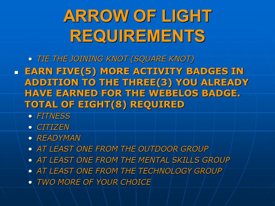 ARROW OF LIGHT REQUIREMENTS TIE THE JOINING KNOT (SQUARE KNOT)TIE THE JOINING KNOT (SQUARE KNOT) EARN FIVE(5) MORE ACTIVITY BADGES IN ADDITION TO THE THREE(3) YOU ALREADY HAVE EARNED FOR THE WEBELOS BADGE.