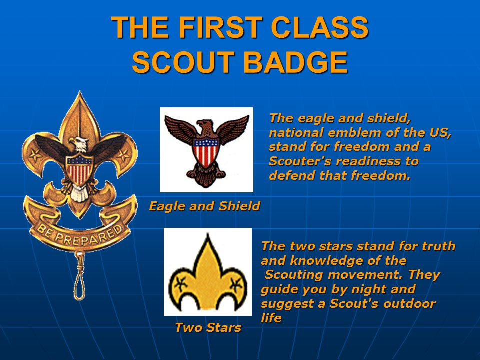 THE FIRST CLASS SCOUT BADGE The eagle and shield, national emblem of the US, stand for freedom and a Scouter s readiness to defend that freedom.