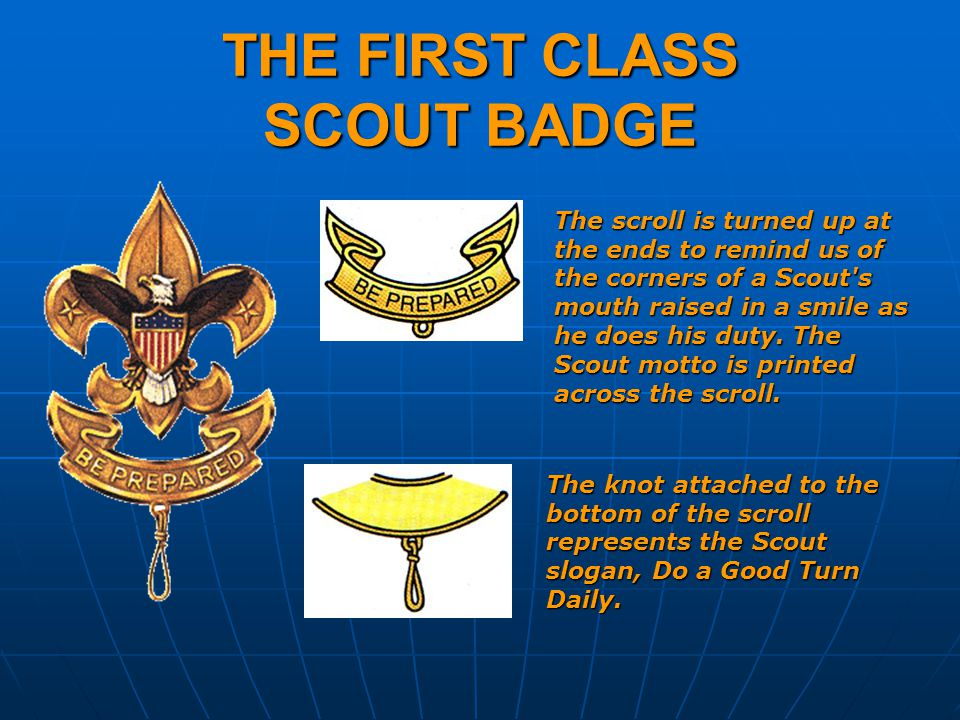 THE FIRST CLASS SCOUT BADGE The scroll is turned up at the ends to remind us of the corners of a Scout s mouth raised in a smile as he does his duty.