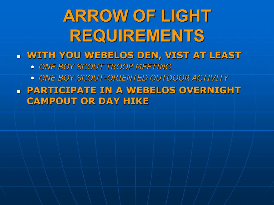 ARROW OF LIGHT REQUIREMENTS WITH YOU WEBELOS DEN, VIST AT LEAST WITH YOU WEBELOS DEN, VIST AT LEAST ONE BOY SCOUT TROOP MEETINGONE BOY SCOUT TROOP MEETING ONE BOY SCOUT-ORIENTED OUTDOOR ACTIVITYONE BOY SCOUT-ORIENTED OUTDOOR ACTIVITY PARTICIPATE IN A WEBELOS OVERNIGHT CAMPOUT OR DAY HIKE PARTICIPATE IN A WEBELOS OVERNIGHT CAMPOUT OR DAY HIKE
