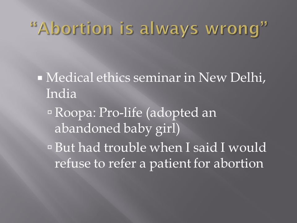  Medical ethics seminar in New Delhi, India  Roopa: Pro-life (adopted an abandoned baby girl)  But had trouble when I said I would refuse to refer a patient for abortion