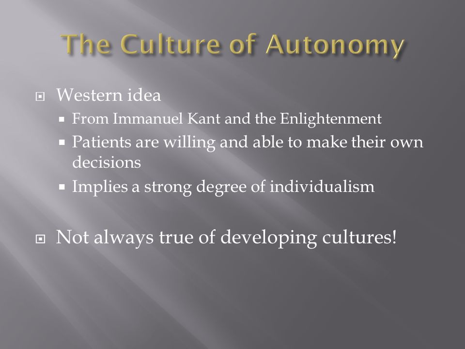  Western idea  From Immanuel Kant and the Enlightenment  Patients are willing and able to make their own decisions  Implies a strong degree of individualism  Not always true of developing cultures!