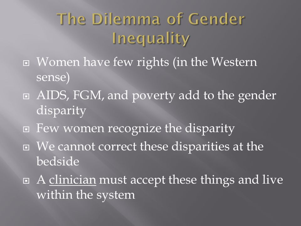  Women have few rights (in the Western sense)  AIDS, FGM, and poverty add to the gender disparity  Few women recognize the disparity  We cannot correct these disparities at the bedside  A clinician must accept these things and live within the system