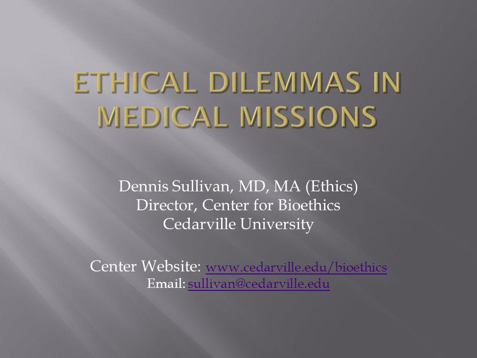 Dennis Sullivan, MD, MA (Ethics) Director, Center for Bioethics Cedarville University Center Website: www.cedarville.edu/bioethics Email: sullivan@cedarville.edu www.cedarville.edu/bioethicssullivan@cedarville.edu