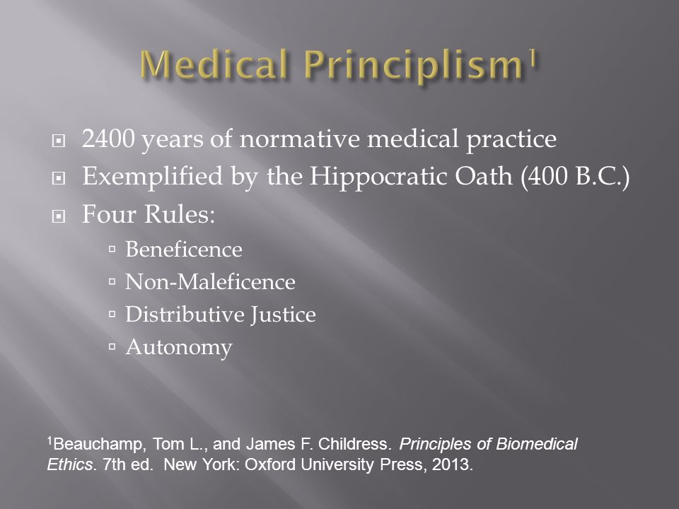  2400 years of normative medical practice  Exemplified by the Hippocratic Oath (400 B.C.)  Four Rules:  Beneficence  Non-Maleficence  Distributive Justice  Autonomy 1 Beauchamp, Tom L., and James F.