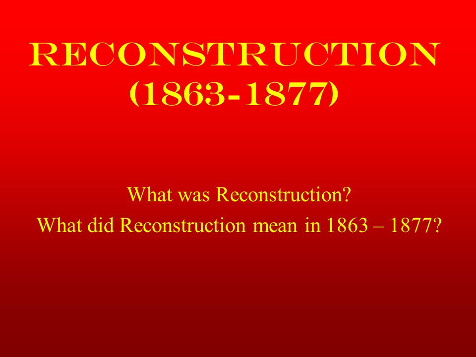Reconstruction (1863-1877) What was Reconstruction? What did Reconstruction mean in 1863 – 1877?