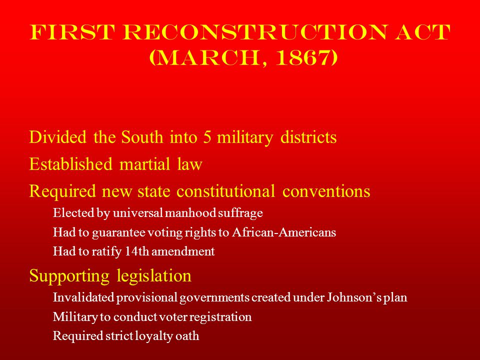 First Reconstruction Act (March, 1867) Divided the South into 5 military districts Established martial law Required new state constitutional conventio