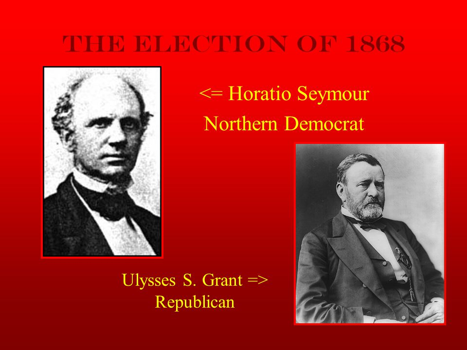 The Election of 1868 <= Horatio Seymour Northern Democrat Ulysses S. Grant => Republican
