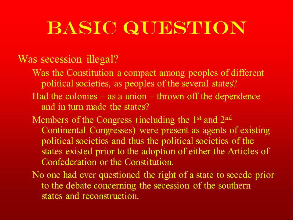 Basic Question Was secession illegal? Was the Constitution a compact among peoples of different political societies, as peoples of the several states?